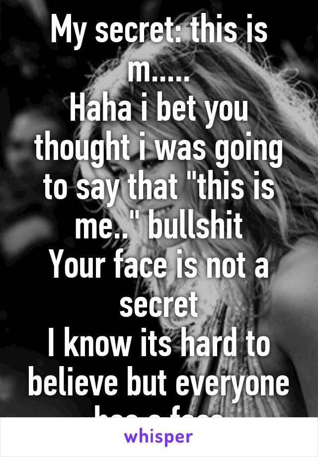 "My secret: this is m..... Haha i bet you thought i was going to say that ""this is me.."" bullshit Your face is not a secret I know its hard to believe but everyone has a face"