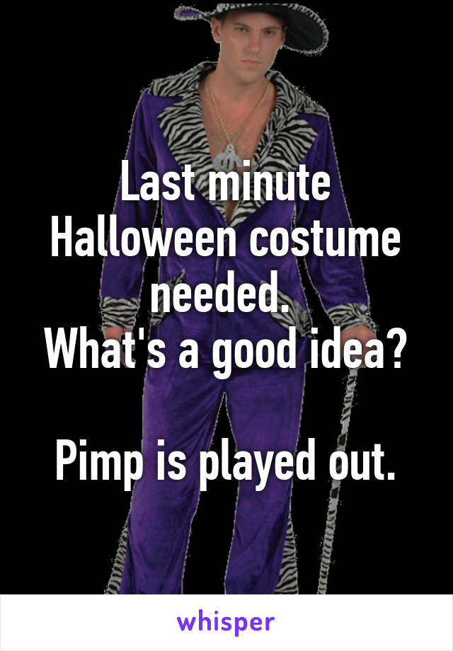 Last minute Halloween costume needed.  What's a good idea?  Pimp is played out.