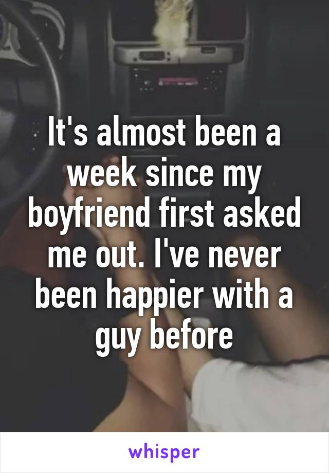 It's almost been a week since my boyfriend first asked me out. I've never been happier with a guy before