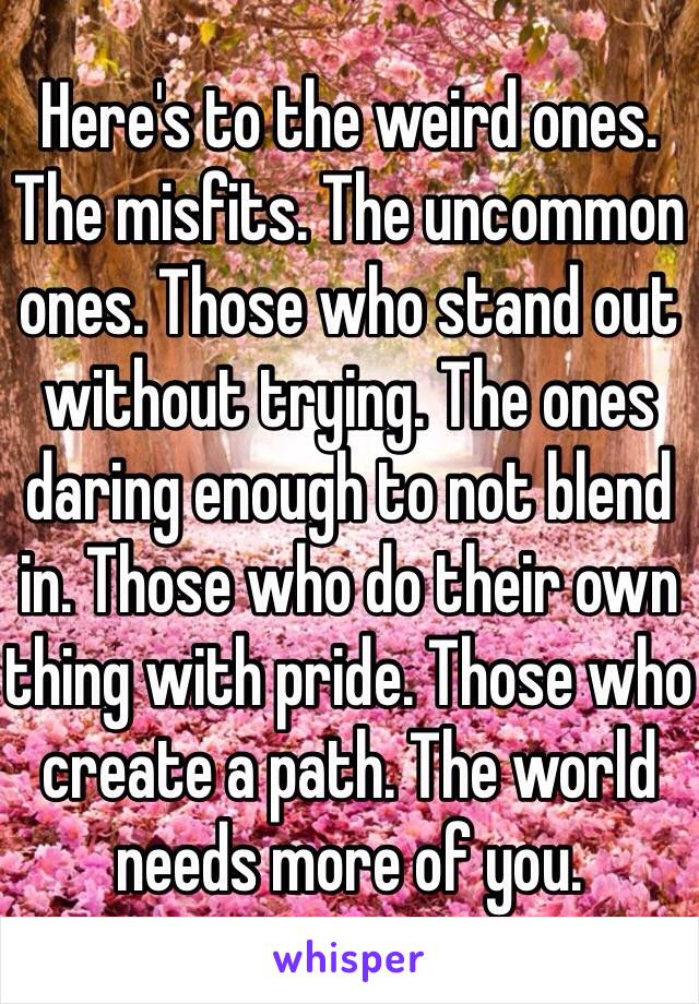 Here's to the weird ones. The misfits. The uncommon ones. Those who stand out without trying. The ones daring enough to not blend in. Those who do their own thing with pride. Those who create a path. The world needs more of you.