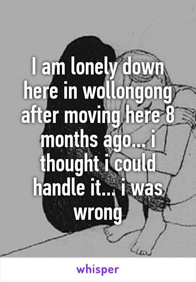I am lonely down here in wollongong after moving here 8 months ago... i thought i could handle it... i was wrong