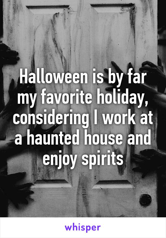 Halloween is by far my favorite holiday, considering I work at a haunted house and enjoy spirits