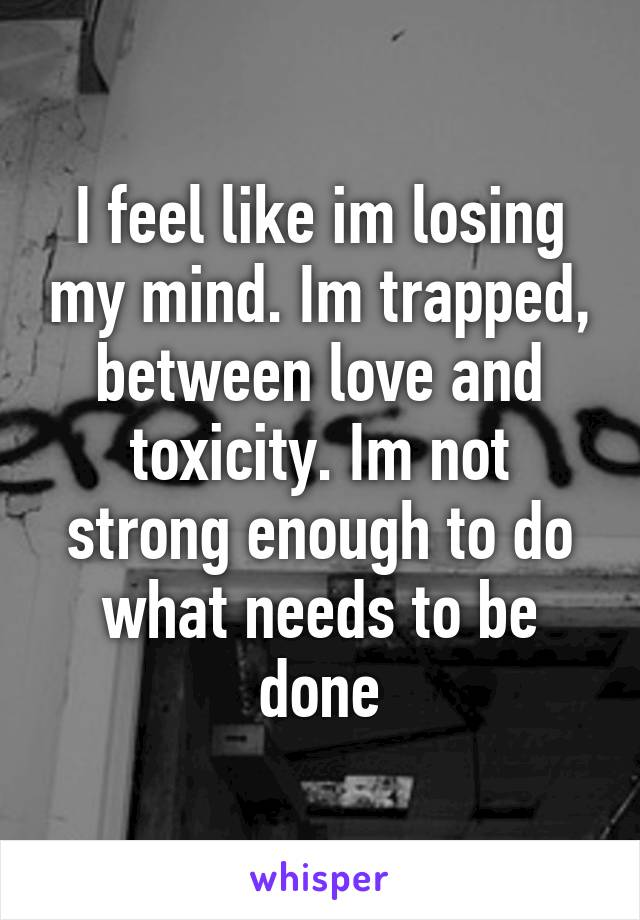 I feel like im losing my mind. Im trapped, between love and toxicity. Im not strong enough to do what needs to be done