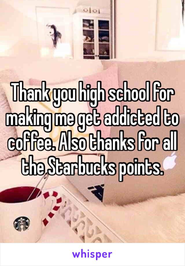 Thank you high school for making me get addicted to coffee. Also thanks for all the Starbucks points.
