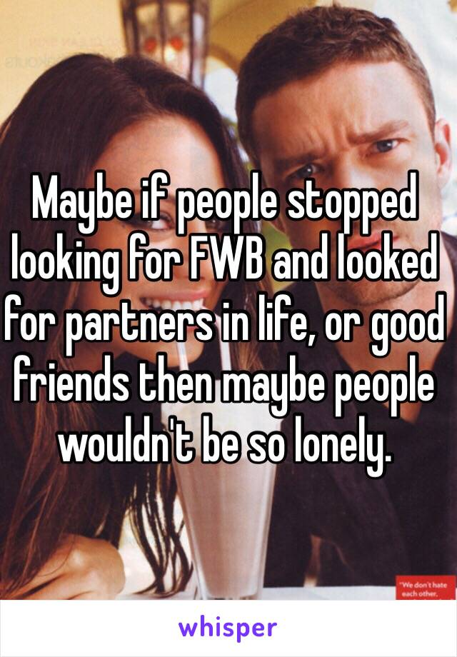 Maybe if people stopped looking for FWB and looked for partners in life, or good friends then maybe people wouldn't be so lonely.
