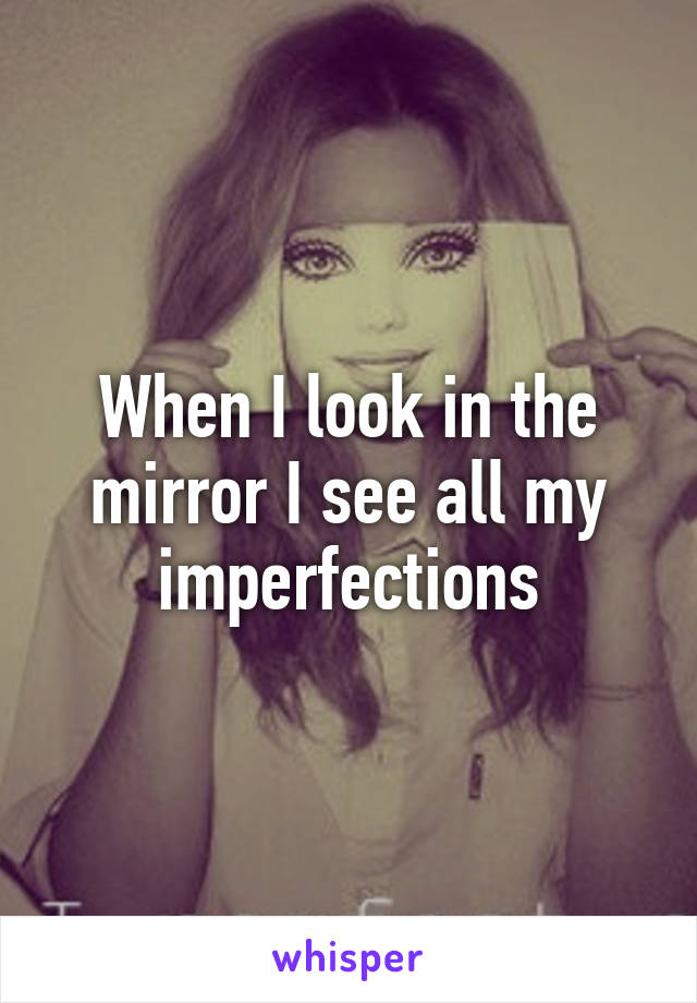 When I look in the mirror I see all my imperfections