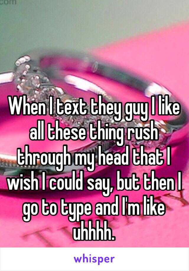 When I text they guy I like all these thing rush through my head that I wish I could say, but then I go to type and I'm like uhhhh.