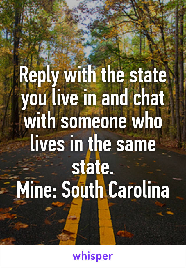 Reply with the state you live in and chat with someone who lives in the same state. Mine: South Carolina