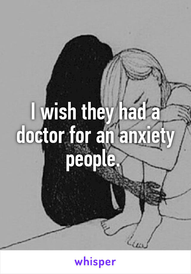 I wish they had a doctor for an anxiety people.
