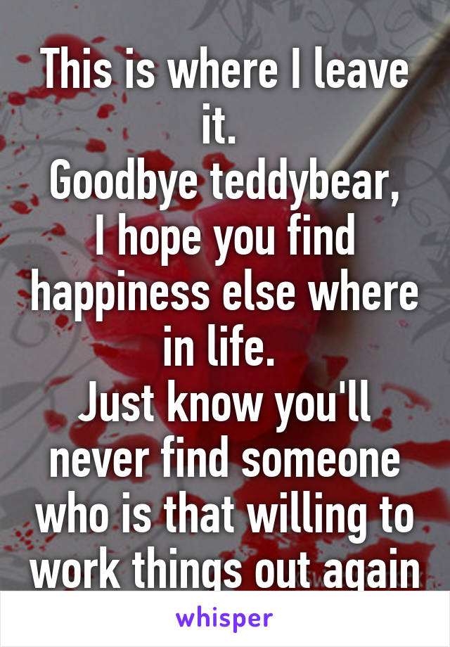 This is where I leave it.  Goodbye teddybear, I hope you find happiness else where in life.  Just know you'll never find someone who is that willing to work things out again