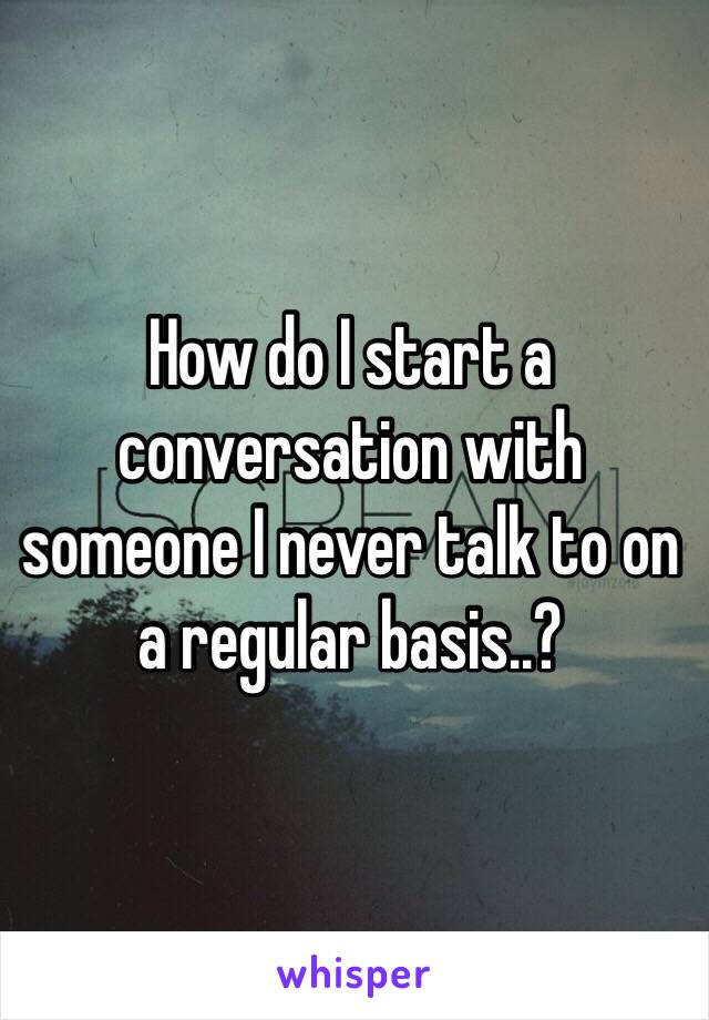 How do I start a conversation with someone I never talk to on a regular basis..?