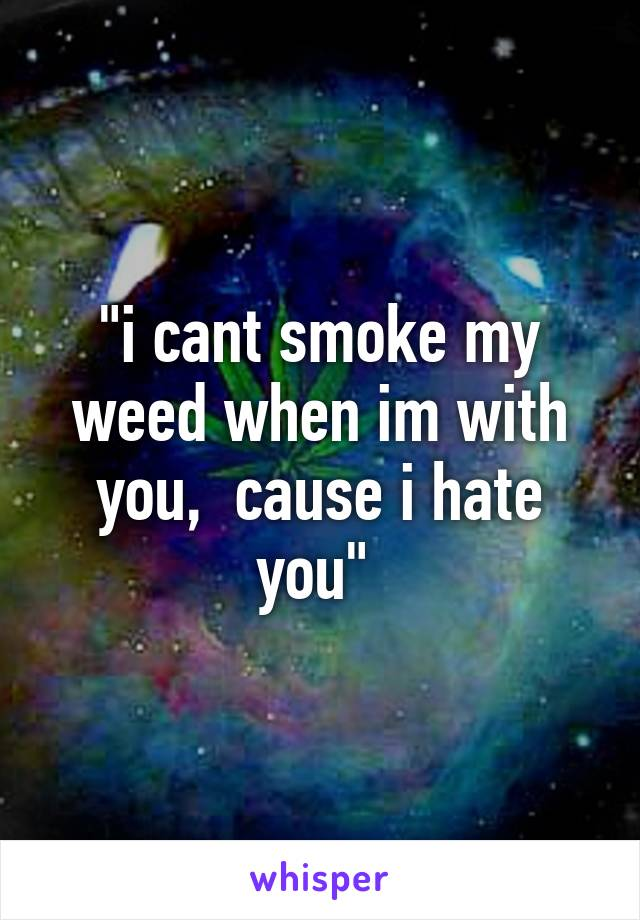 """""""i cant smoke my weed when im with you,  cause i hate you"""""""