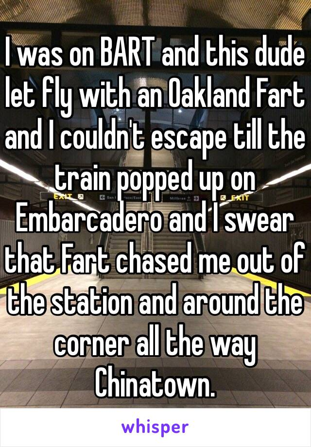 I was on BART and this dude let fly with an Oakland Fart and I couldn't escape till the train popped up on Embarcadero and I swear that Fart chased me out of the station and around the corner all the way Chinatown.