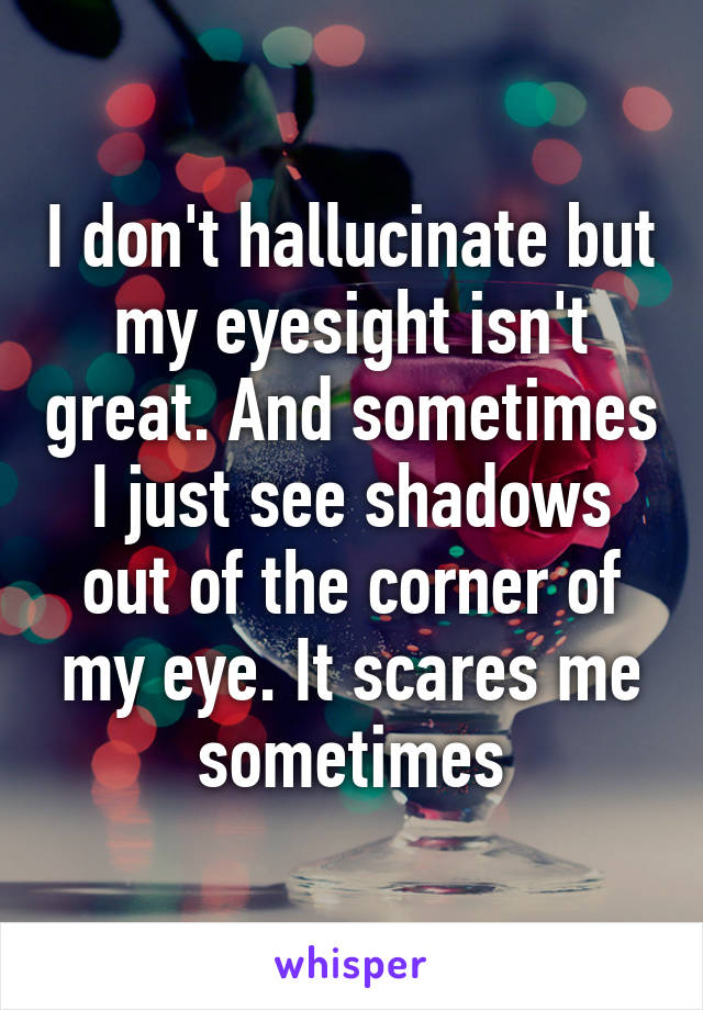 I don't hallucinate but my eyesight isn't great. And sometimes I just see shadows out of the corner of my eye. It scares me sometimes