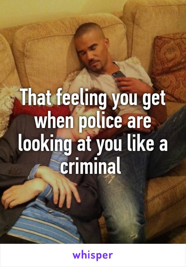 That feeling you get when police are looking at you like a criminal