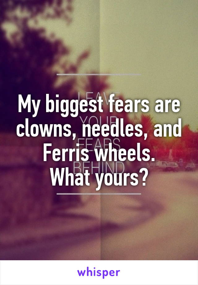My biggest fears are clowns, needles, and Ferris wheels. What yours?