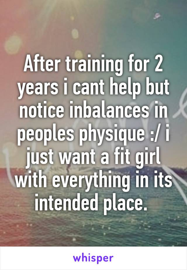 After training for 2 years i cant help but notice inbalances in peoples physique :/ i just want a fit girl with everything in its intended place.