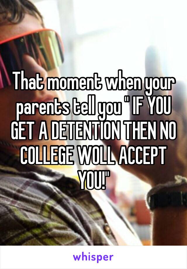 """That moment when your parents tell you """" IF YOU GET A DETENTION THEN NO COLLEGE WOLL ACCEPT YOU!"""""""