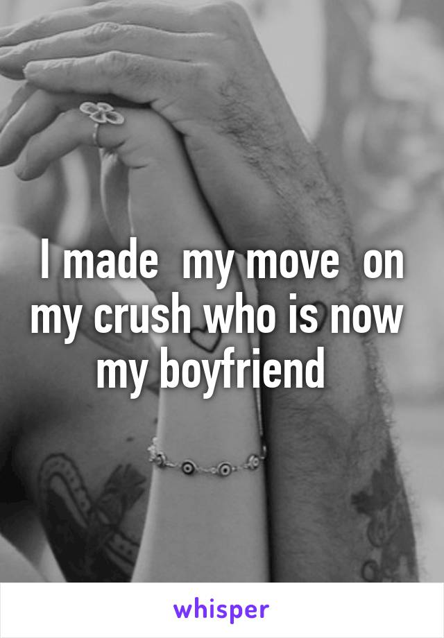 I made  my move  on my crush who is now  my boyfriend