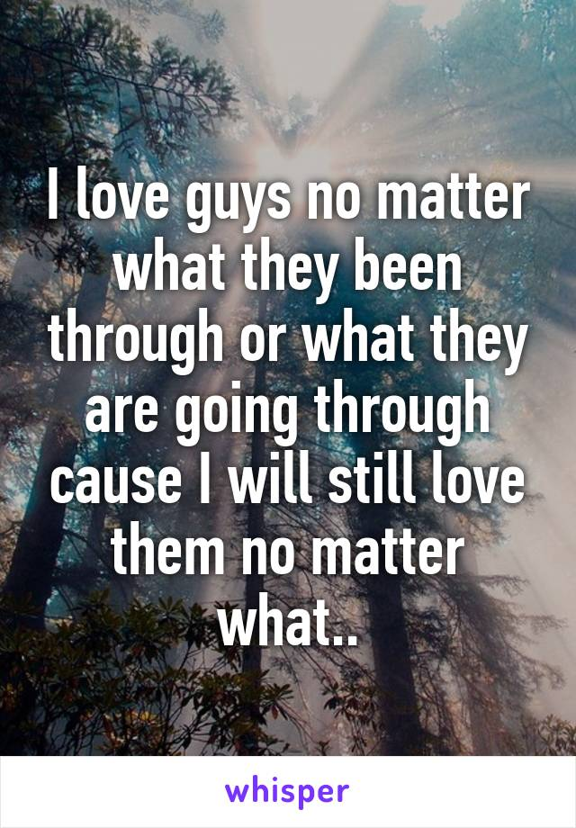 I love guys no matter what they been through or what they are going through cause I will still love them no matter what..