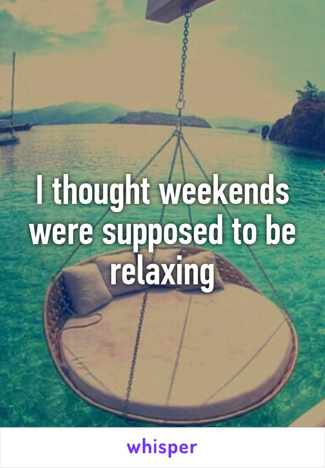 I thought weekends were supposed to be relaxing