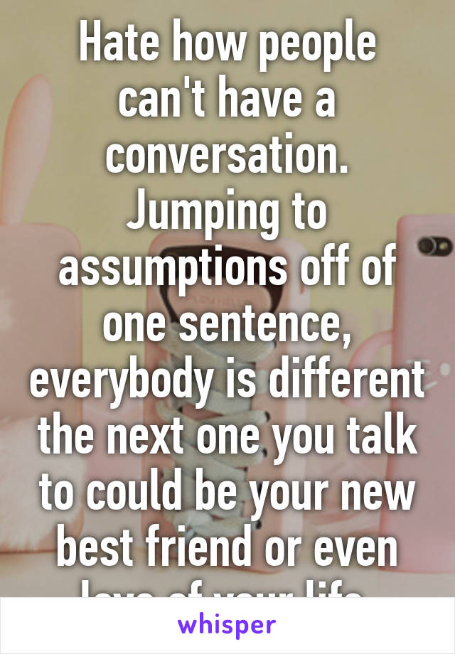 Hate how people can't have a conversation. Jumping to assumptions off of one sentence, everybody is different the next one you talk to could be your new best friend or even love of your life.