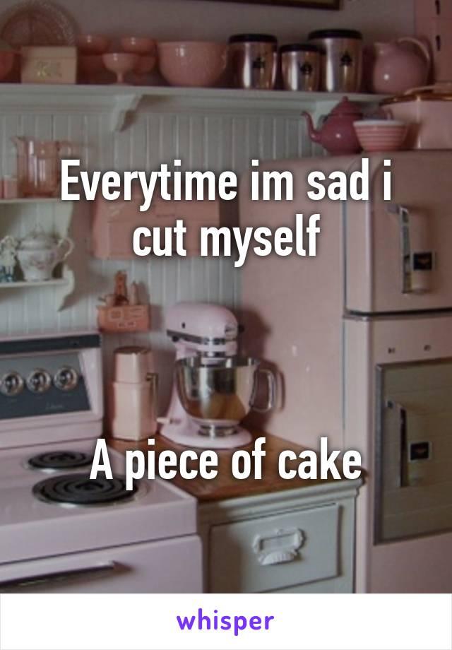 Everytime im sad i cut myself    A piece of cake