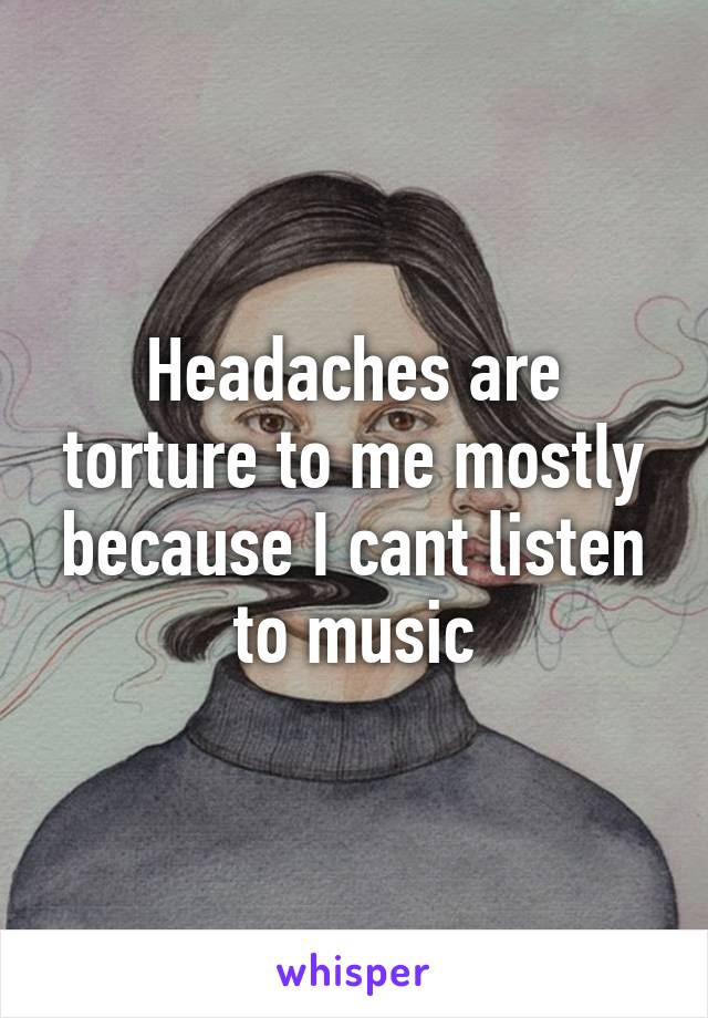 Headaches are torture to me mostly because I cant listen to music