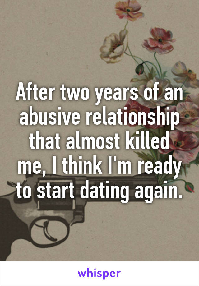 After two years of an abusive relationship that almost killed me, I think I'm ready to start dating again.