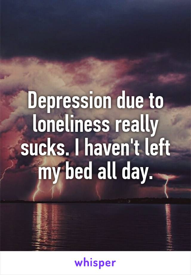 Depression due to loneliness really sucks. I haven't left my bed all day.