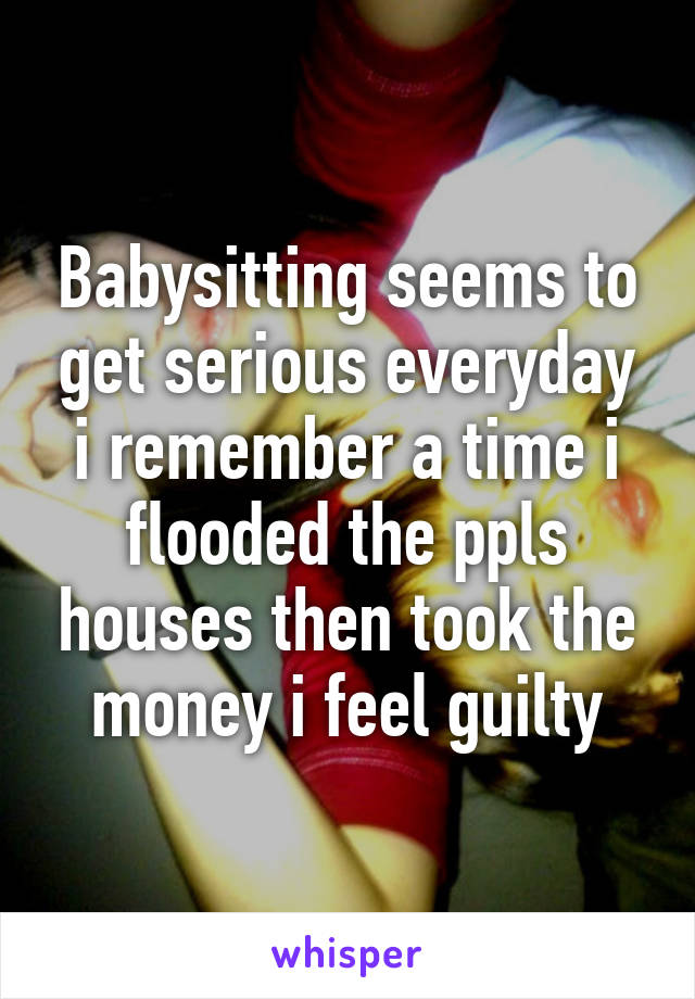 Babysitting seems to get serious everyday i remember a time i flooded the ppls houses then took the money i feel guilty