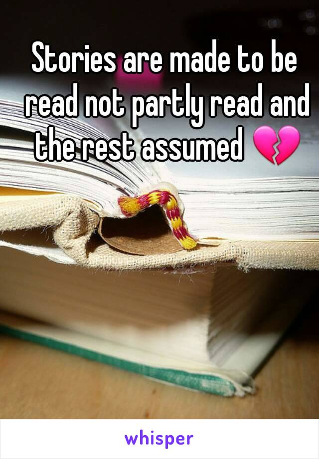 Stories are made to be read not partly read and the rest assumed 💔