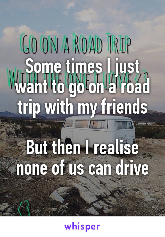 Some times I just want to go on a road trip with my friends  But then I realise none of us can drive