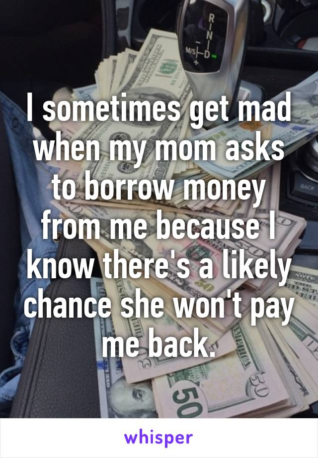 I sometimes get mad when my mom asks to borrow money from me because I know there's a likely chance she won't pay me back.