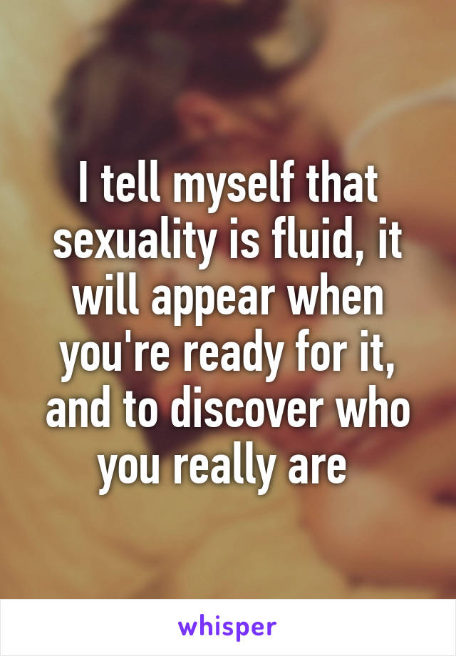 I tell myself that sexuality is fluid, it will appear when you're ready for it, and to discover who you really are