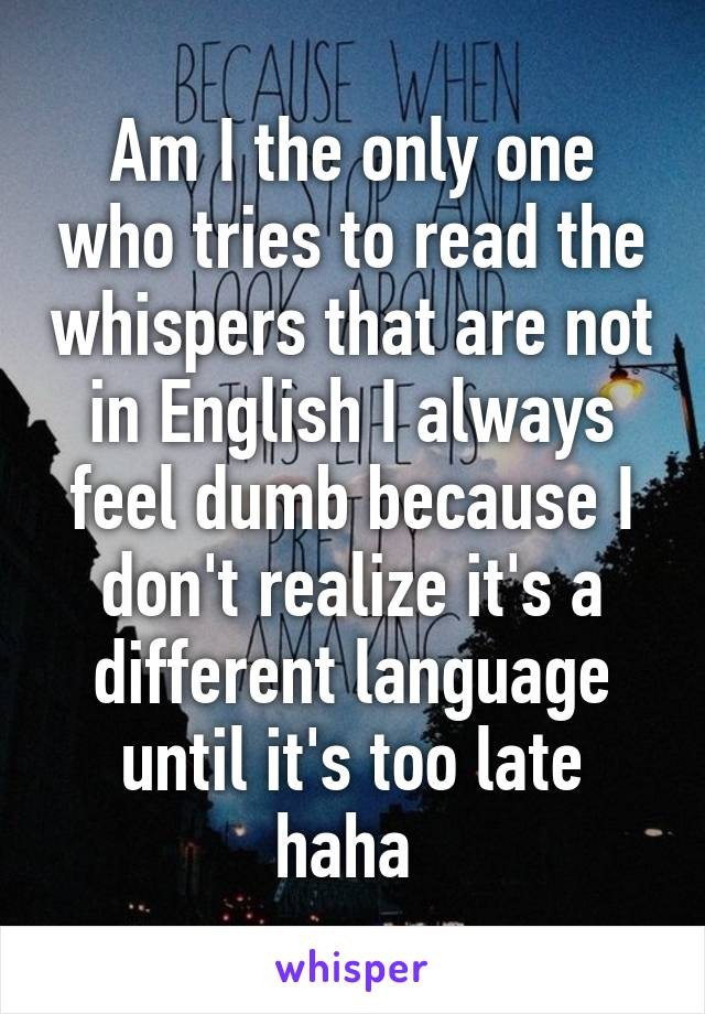 Am I the only one who tries to read the whispers that are not in English I always feel dumb because I don't realize it's a different language until it's too late haha