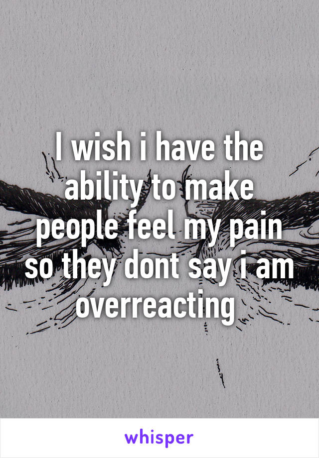 I wish i have the ability to make people feel my pain so they dont say i am overreacting