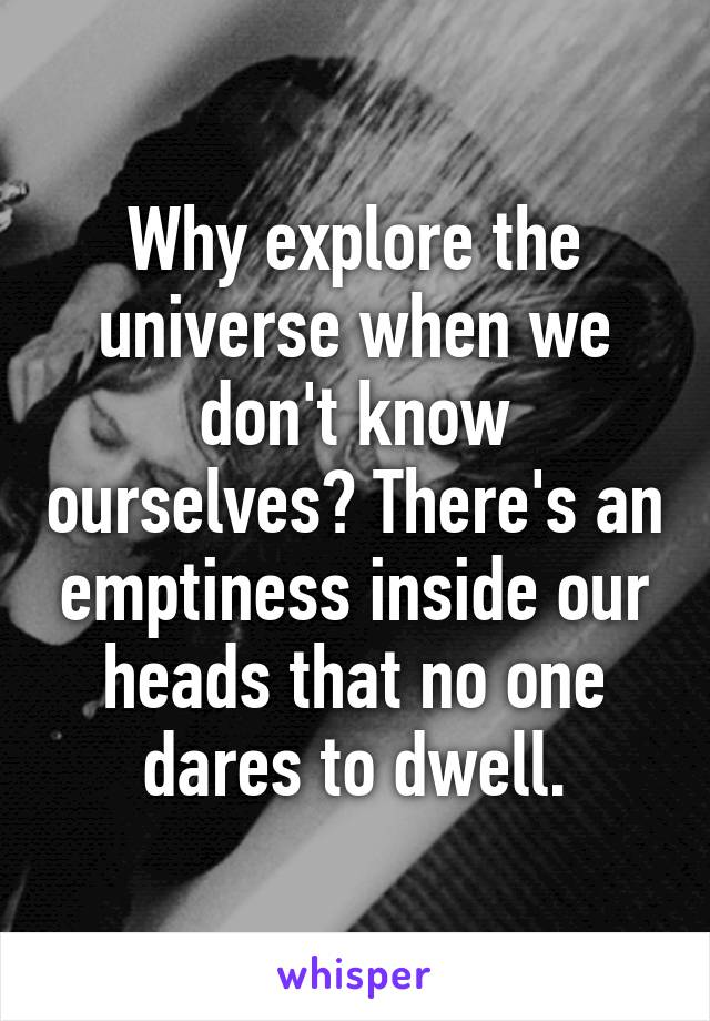 Why explore the universe when we don't know ourselves? There's an emptiness inside our heads that no one dares to dwell.