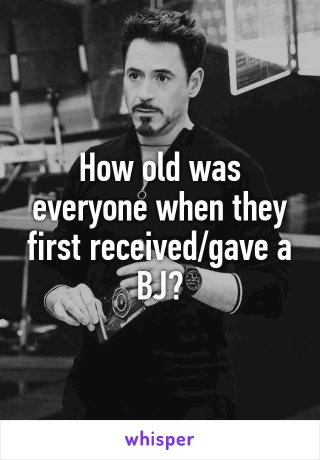 How old was everyone when they first received/gave a BJ?