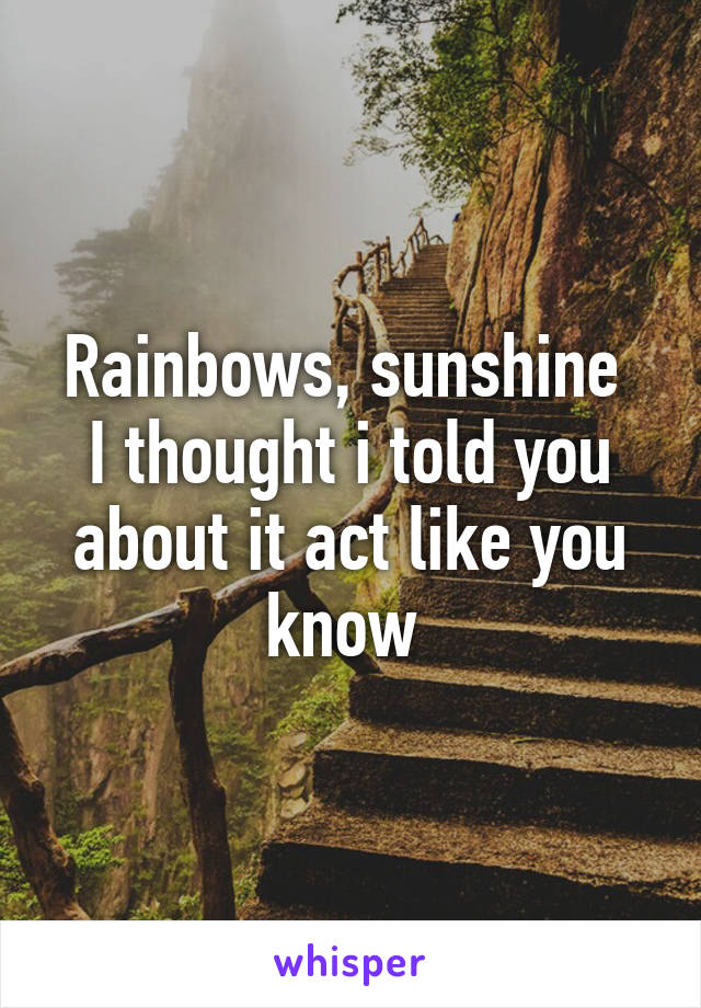 Rainbows, sunshine  I thought i told you about it act like you know