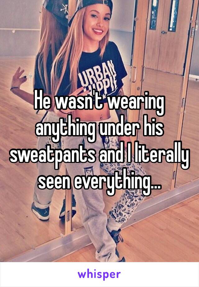 He wasn't wearing anything under his sweatpants and I literally seen everything...