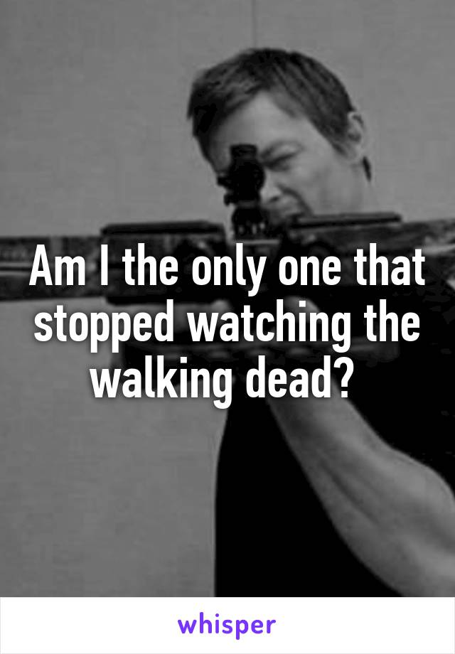Am I the only one that stopped watching the walking dead?