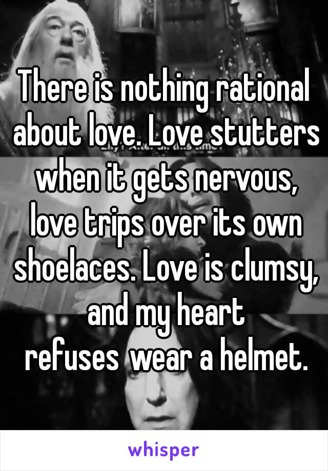 There is nothing rational about love. Love stutters when it gets nervous, love trips over its own shoelaces. Love is clumsy, and my heart refuses wear a helmet.
