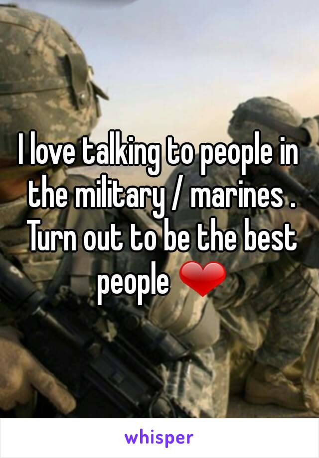 I love talking to people in the military / marines . Turn out to be the best people ❤