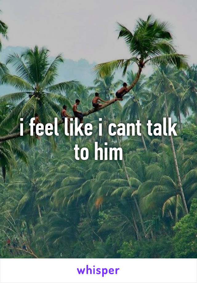 i feel like i cant talk to him