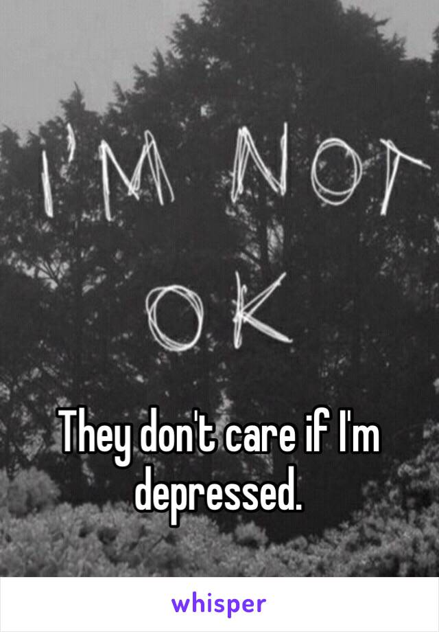 They don't care if I'm depressed.