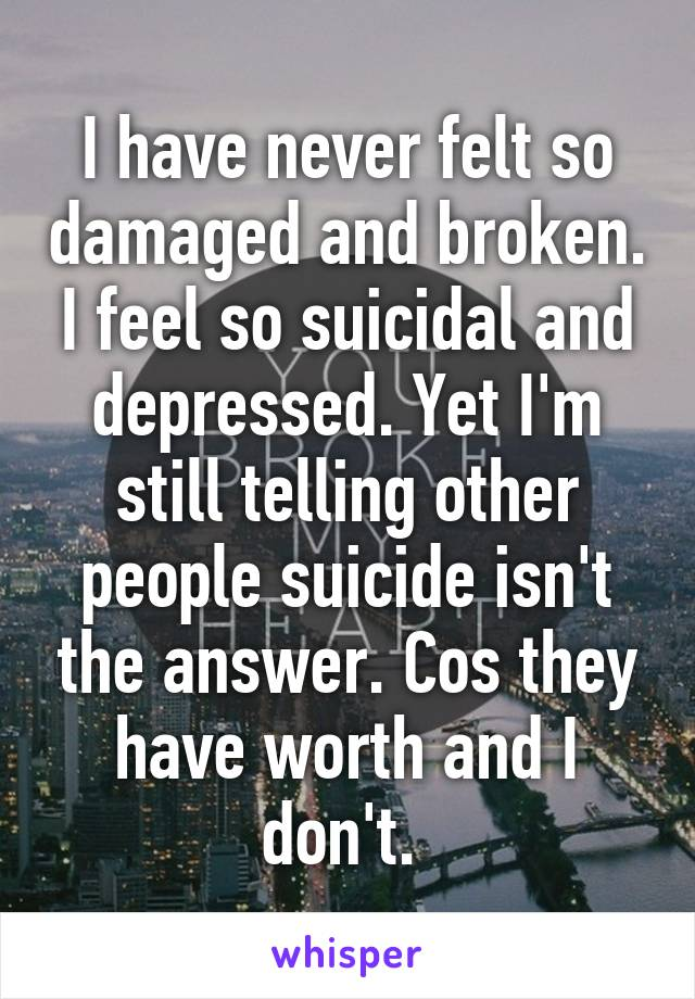 I have never felt so damaged and broken. I feel so suicidal and depressed. Yet I'm still telling other people suicide isn't the answer. Cos they have worth and I don't.