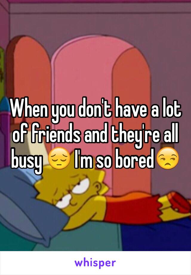 When you don't have a lot of friends and they're all busy 😔 I'm so bored😒