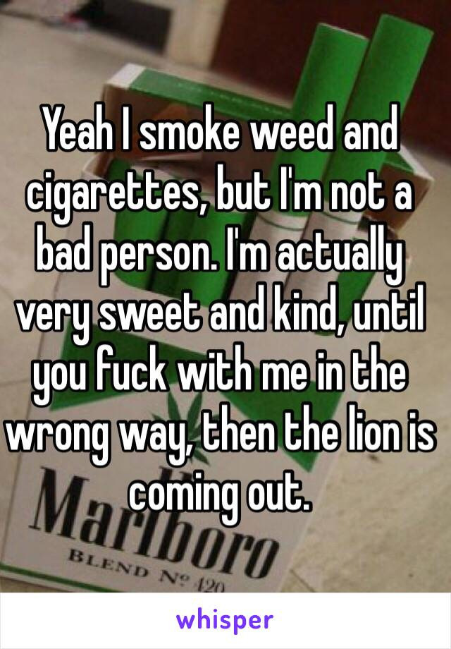 Yeah I smoke weed and cigarettes, but I'm not a bad person. I'm actually very sweet and kind, until you fuck with me in the wrong way, then the lion is coming out.