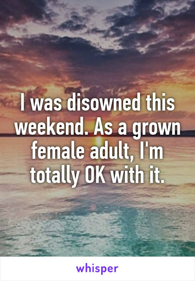 I was disowned this weekend. As a grown female adult, I'm totally OK with it.